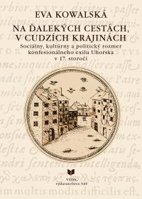 NA ĎALEKÝCH CESTÁCH, V CUDZÍCH  KRAJINÁCH  /Sociálny, kultúrny a politický rozmer konfesionálneho exilu Uhorska v 17. storočí