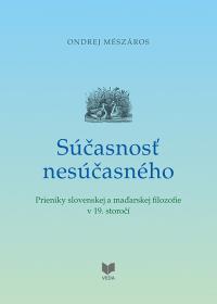 Súčasnosť nesúčasného   /Prieniky slovenskej a maďarskej filozofie v 19. storočí